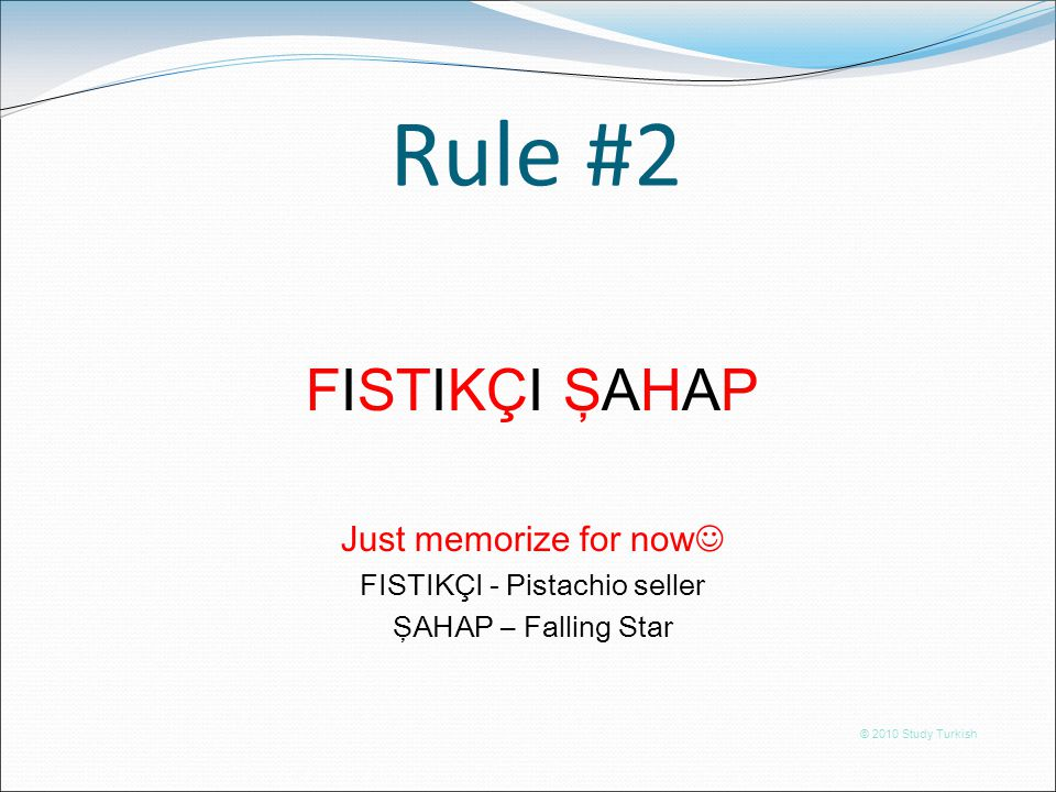 Rule #2 © 2010 Study Turkish FISTIKÇI ŞAHAP Any guess for rule #2???