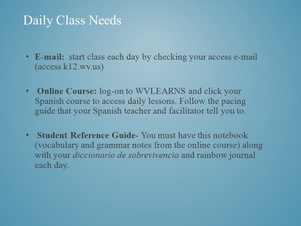 E-mail: start class each day by checking your access e-mail (access.k12.wv.us) Online Course: log-on to WVLEARNS and click your Spanish course to access daily lessons.