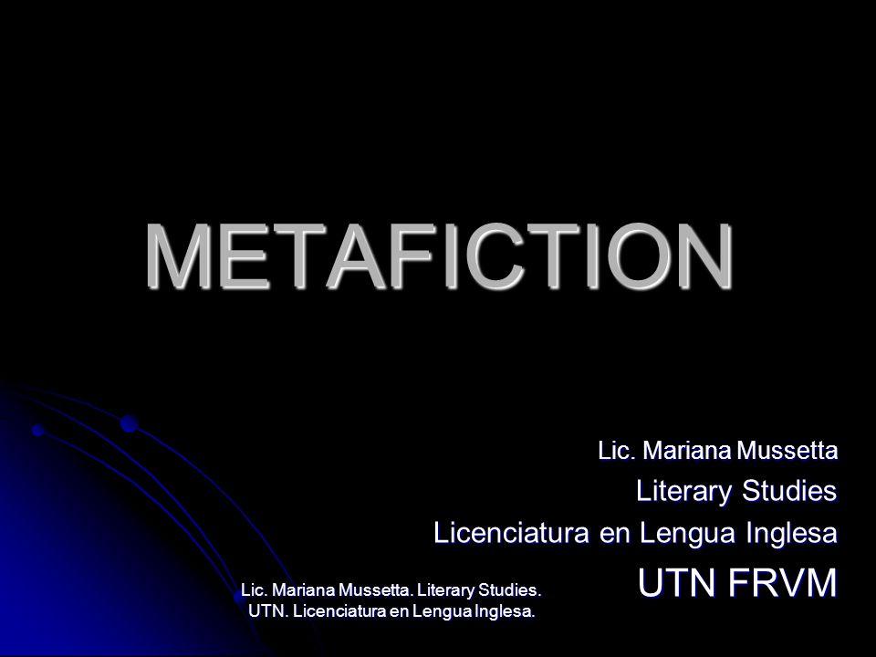 METAFICTION Lic. Mariana Mussetta Literary Studies Licenciatura en Lengua Inglesa UTN FRVM Lic. Mariana Mussetta. Literary Studies. UTN. Licenciatura