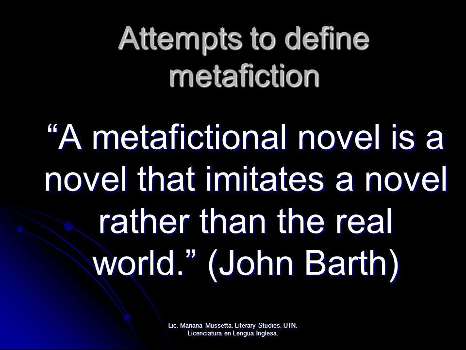 "Attempts to define metafiction ""A metafictional novel is a novel that imitates a novel rather than the real world."" (John Barth) Lic. Mariana Mussetta"