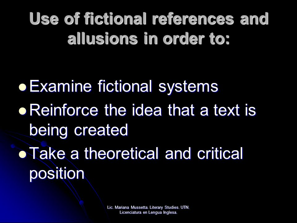 Use of fictional references and allusions in order to: Examine fictional systems Examine fictional systems Reinforce the idea that a text is being cre