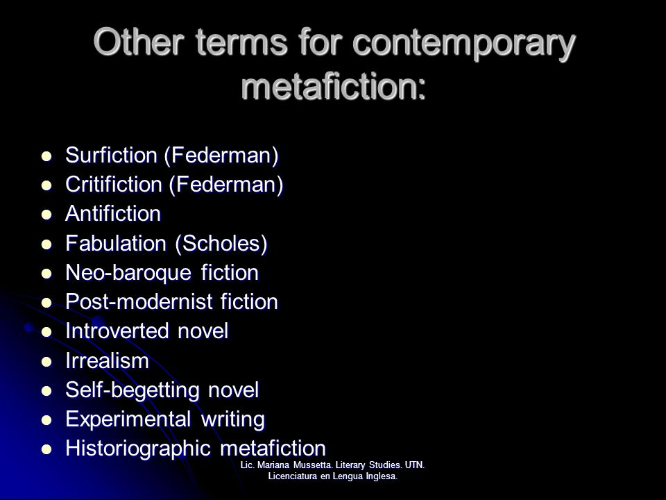 Other terms for contemporary metafiction: Surfiction (Federman) Surfiction (Federman) Critifiction (Federman) Critifiction (Federman) Antifiction Anti