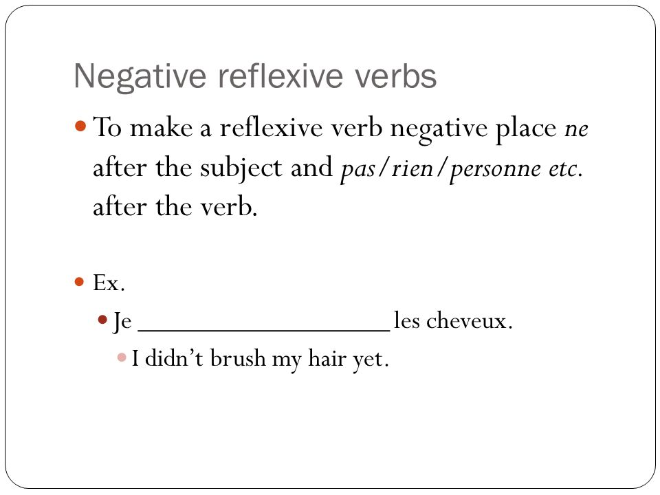 Negative reflexive verbs To make a reflexive verb negative place ne after the subject and pas/rien/personne etc. after the verb. Ex. Je ______________
