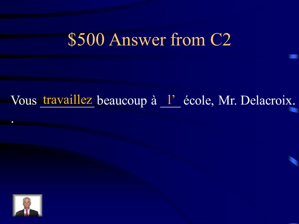 $500 Question from C2 Vous ________ beaucoup à ___ école, Mr.