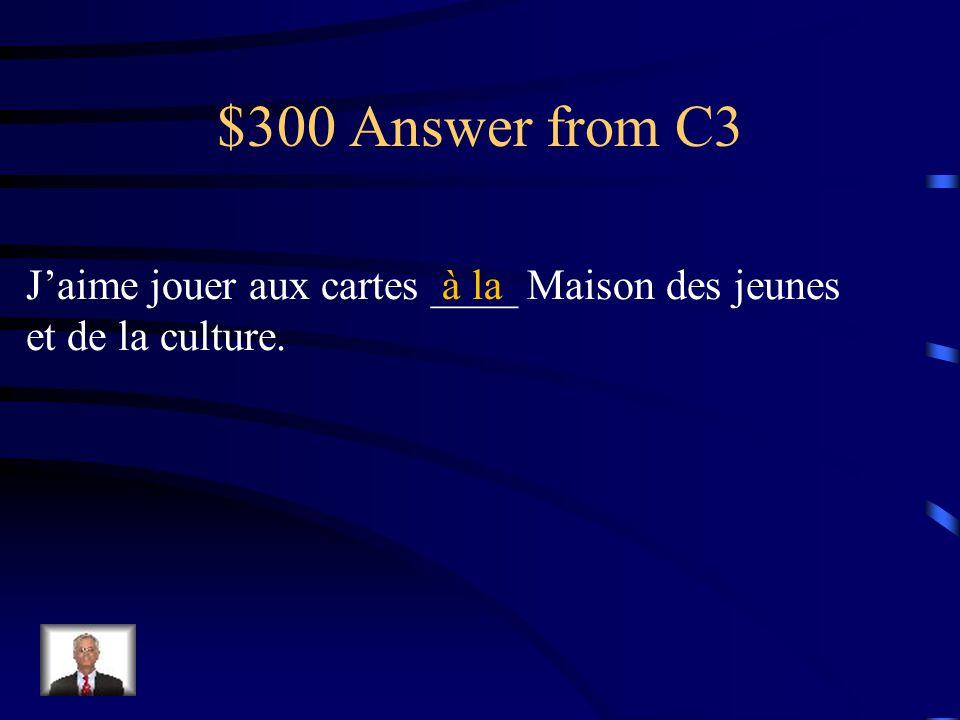 """$300 Question from C3 J'aime jouer aux cartes _________ Maison des jeunes et de la culture. Fill in the blank using the contraction with """"à"""""""