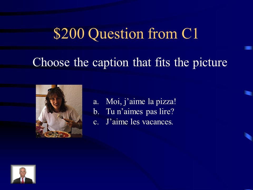 $200 Question from C1 Choose the caption that fits the picture a.Moi, j'aime la pizza.
