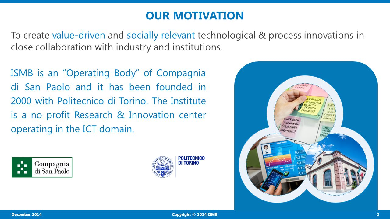2 Copyright © 2014 ISMB OUR MOTIVATION To create value-driven and socially relevant technological & process innovations in close collaboration with industry and institutions.