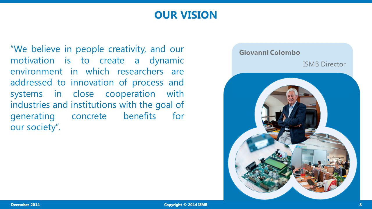 December 2014 8 Copyright © 2014 ISMB OUR VISION We believe in people creativity, and our motivation is to create a dynamic environment in which researchers are addressed to innovation of process and systems in close cooperation with industries and institutions with the goal of generating concrete benefits for our society .