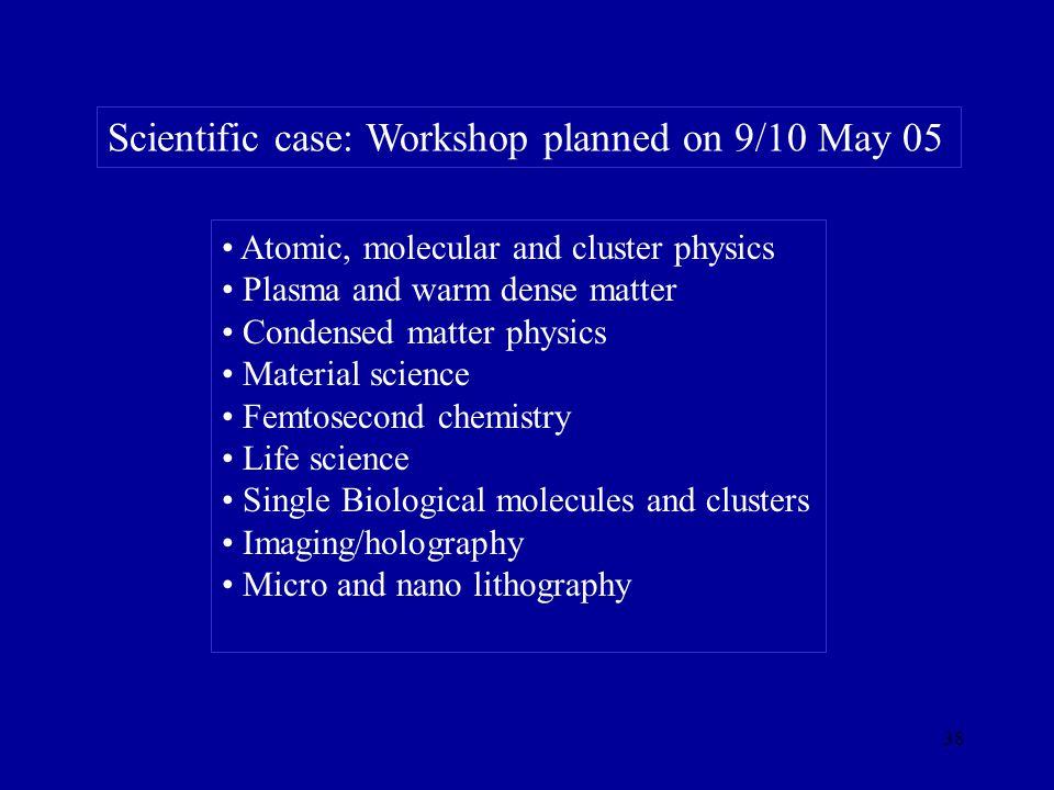 38 Scientific case: Workshop planned on 9/10 May 05 Atomic, molecular and cluster physics Plasma and warm dense matter Condensed matter physics Material science Femtosecond chemistry Life science Single Biological molecules and clusters Imaging/holography Micro and nano lithography