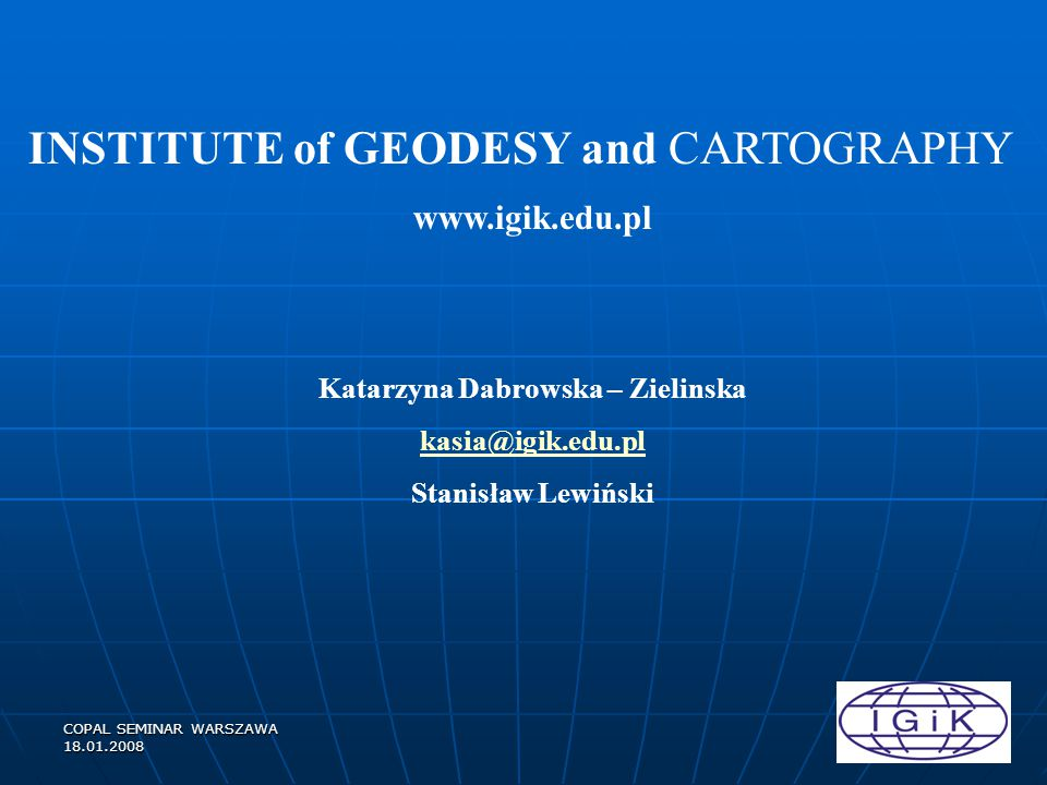 COPAL SEMINAR WARSZAWA 18.01.2008 Institute of Geodesy and Cartography 80 – Researchers, Assistants and administration Departments: Remote Sensing Remote Sensing Photogrammetry Photogrammetry GIS GIS Cartography Cartography Applied Geodesy Applied Geodesy Cadastre and Geocartographic Resources Cadastre and Geocartographic Resources