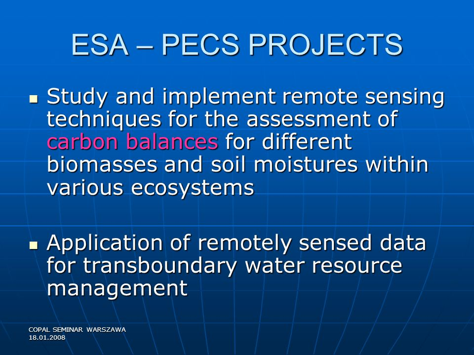 COPAL SEMINAR WARSZAWA 18.01.2008 ESA – PECS PROJECTS Study and implement remote sensing techniques for the assessment of carbon balances for different biomasses and soil moistures within various ecosystems Study and implement remote sensing techniques for the assessment of carbon balances for different biomasses and soil moistures within various ecosystems Application of remotely sensed data for transboundary water resource management Application of remotely sensed data for transboundary water resource management