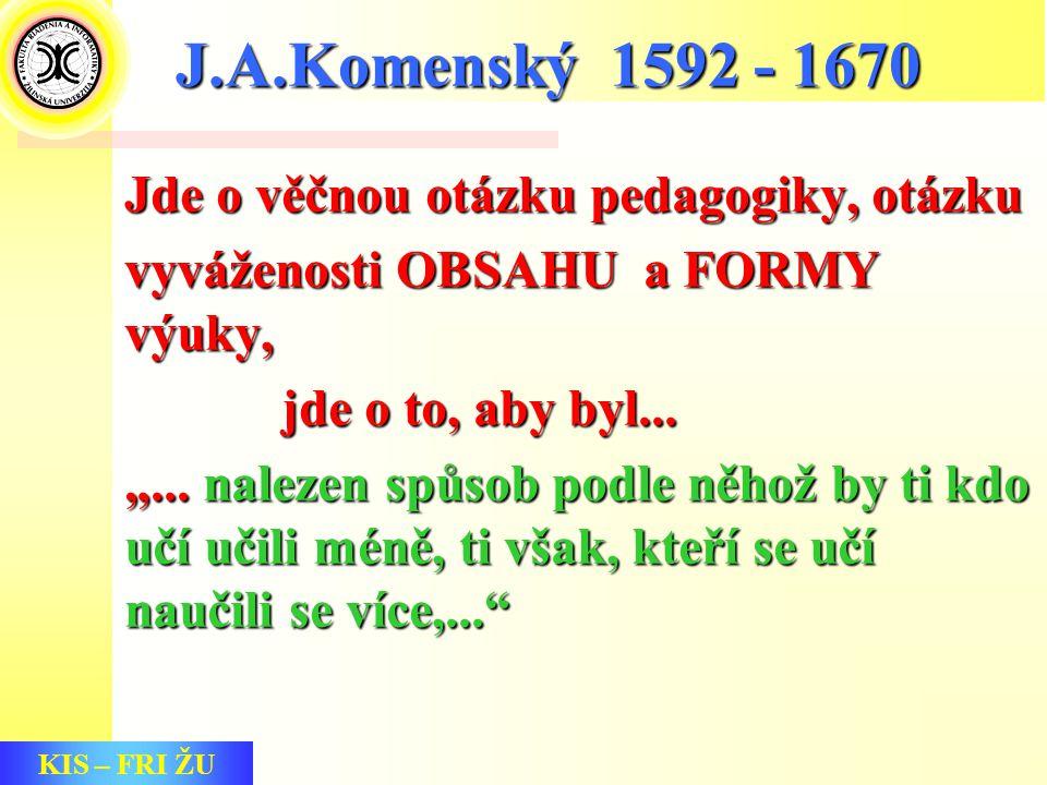 KIS – FRI ŽU J.A.Komenský 1592 - 1670 Jde o věčnou otázku pedagogiky, otázku vyváženosti OBSAHU a FORMY výuky, jde o to, aby byl...