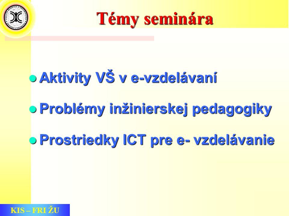 KIS – FRI ŽU Témy seminára Aktivity VŠ v e-vzdelávaní Aktivity VŠ v e-vzdelávaní Problémy inžinierskej pedagogiky Problémy inžinierskej pedagogiky Prostriedky ICT pre e- vzdelávanie Prostriedky ICT pre e- vzdelávanie
