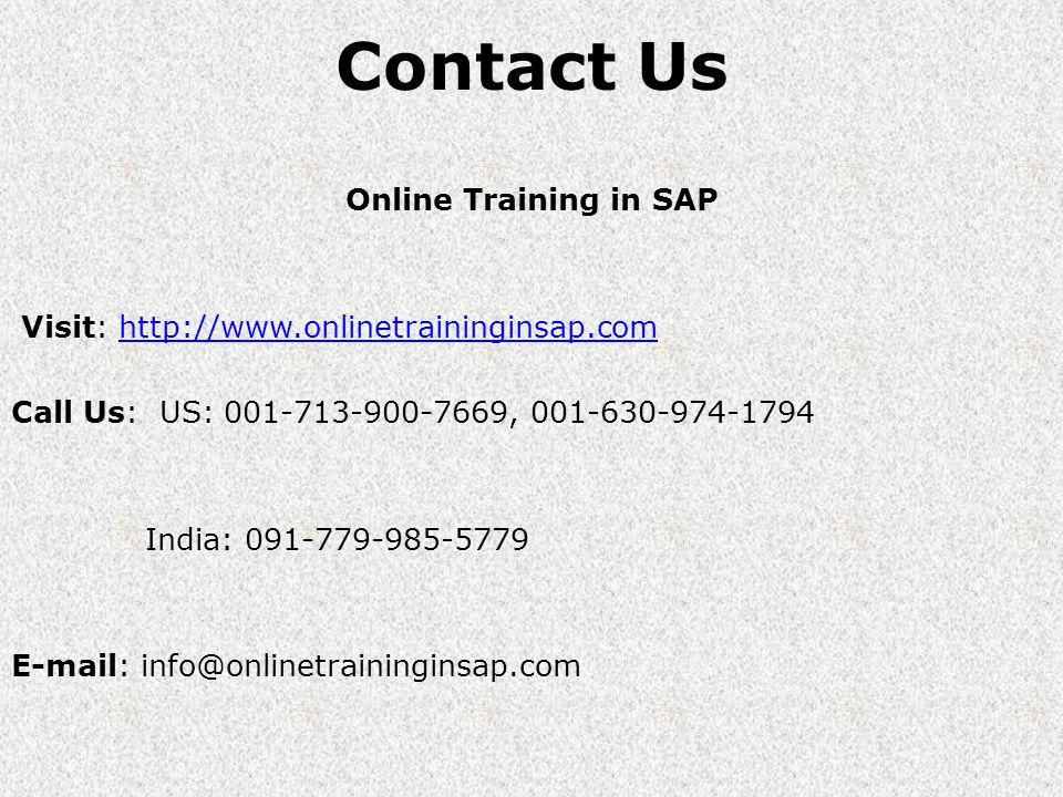 Contact Us Online Training in SAP Visit: http://www.onlinetraininginsap.comhttp://www.onlinetraininginsap.com Call Us: US: 001-713-900-7669, 001-630-974-1794 India: 091-779-985-5779 E-mail: info@onlinetraininginsap.com