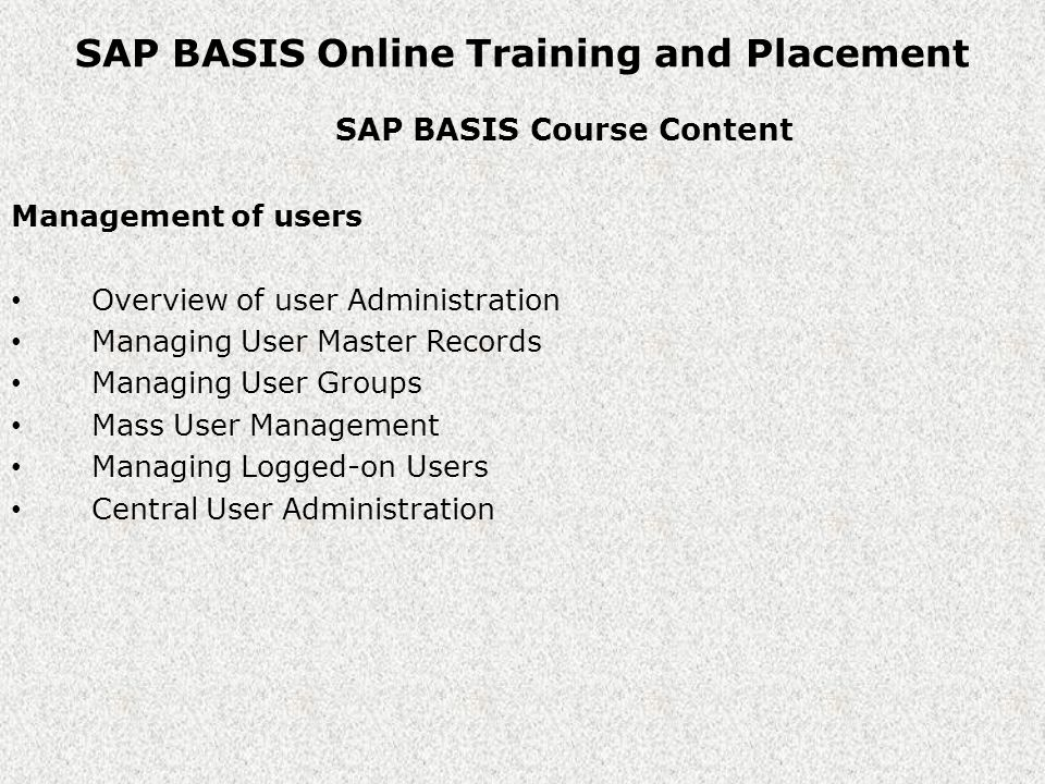 SAP BASIS Online Training and Placement SAP BASIS Course Content Management of users Overview of user Administration Managing User Master Records Managing User Groups Mass User Management Managing Logged-on Users Central User Administration
