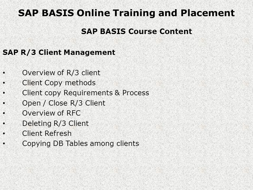 SAP BASIS Online Training and Placement SAP BASIS Course Content SAP R/3 Client Management Overview of R/3 client Client Copy methods Client copy Requirements & Process Open / Close R/3 Client Overview of RFC Deleting R/3 Client Client Refresh Copying DB Tables among clients