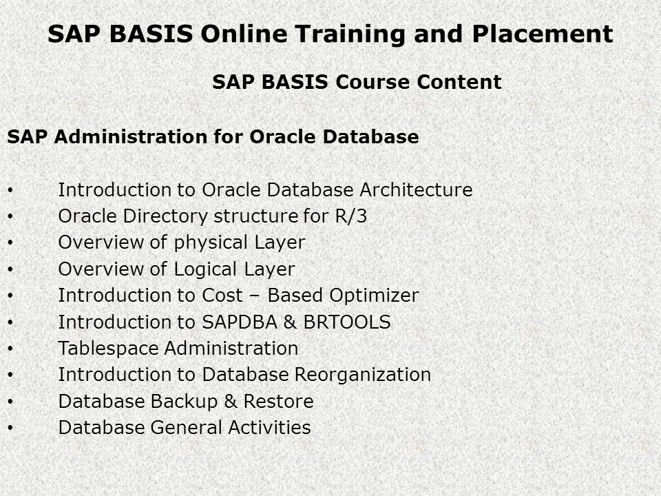 SAP BASIS Online Training and Placement SAP BASIS Course Content SAP Administration for Oracle Database Introduction to Oracle Database Architecture Oracle Directory structure for R/3 Overview of physical Layer Overview of Logical Layer Introduction to Cost – Based Optimizer Introduction to SAPDBA & BRTOOLS Tablespace Administration Introduction to Database Reorganization Database Backup & Restore Database General Activities