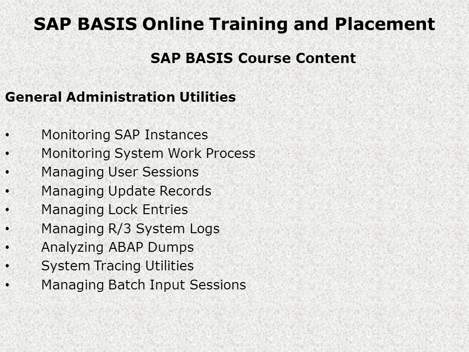SAP BASIS Online Training and Placement SAP BASIS Course Content General Administration Utilities Monitoring SAP Instances Monitoring System Work Process Managing User Sessions Managing Update Records Managing Lock Entries Managing R/3 System Logs Analyzing ABAP Dumps System Tracing Utilities Managing Batch Input Sessions