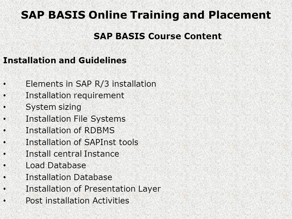 SAP BASIS Online Training and Placement SAP BASIS Course Content Installation and Guidelines Elements in SAP R/3 installation Installation requirement System sizing Installation File Systems Installation of RDBMS Installation of SAPInst tools Install central Instance Load Database Installation Database Installation of Presentation Layer Post installation Activities