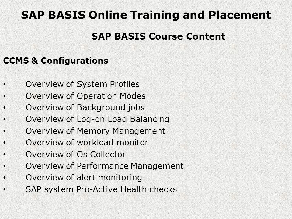 SAP BASIS Online Training and Placement SAP BASIS Course Content CCMS & Configurations Overview of System Profiles Overview of Operation Modes Overview of Background jobs Overview of Log-on Load Balancing Overview of Memory Management Overview of workload monitor Overview of Os Collector Overview of Performance Management Overview of alert monitoring SAP system Pro-Active Health checks