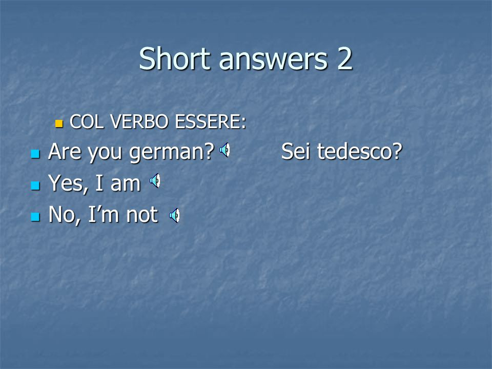 Short answers 1 COL PRESENTE SEMPLICE: Es. Il bambino piange ogni notte? Sì/no Does the baby cry every night? Yes, he does/No, he doesn't Es. Parli/pa