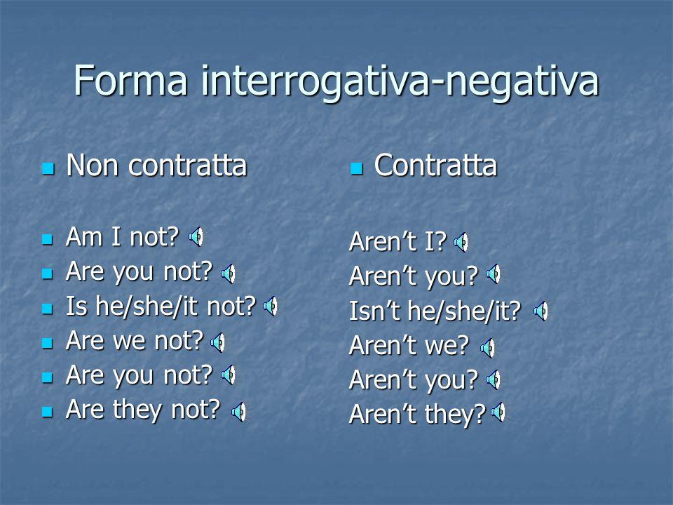 Forma interrogativa am I? am I? are you? are you? is he?Is she? Is it? is he?Is she? Is it? are we? are we? are you? are you? are they? are they?