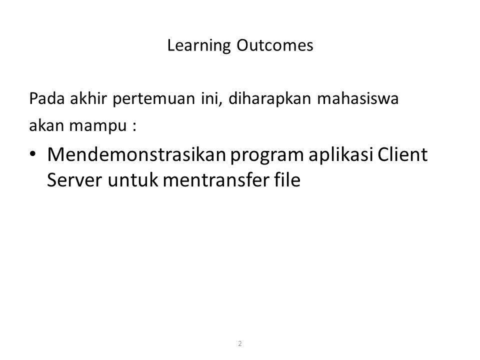 2 Learning Outcomes Pada akhir pertemuan ini, diharapkan mahasiswa akan mampu : Mendemonstrasikan program aplikasi Client Server untuk mentransfer fil