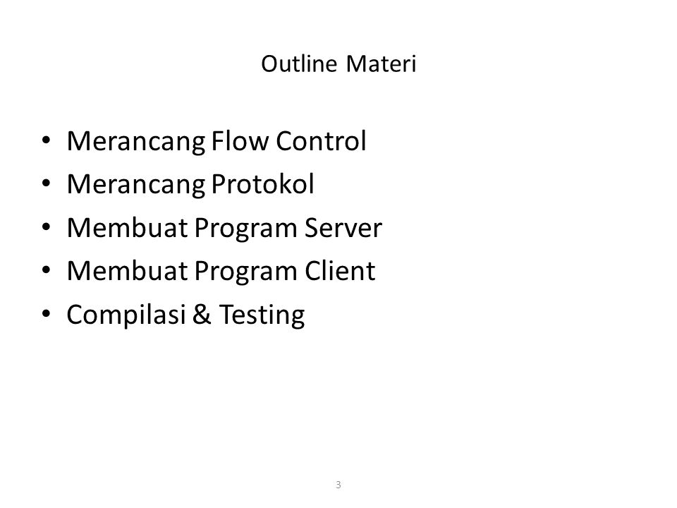 3 Outline Materi Merancang Flow Control Merancang Protokol Membuat Program Server Membuat Program Client Compilasi & Testing