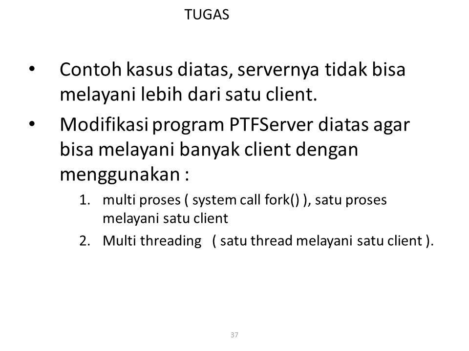 37 TUGAS Contoh kasus diatas, servernya tidak bisa melayani lebih dari satu client. Modifikasi program PTFServer diatas agar bisa melayani banyak clie