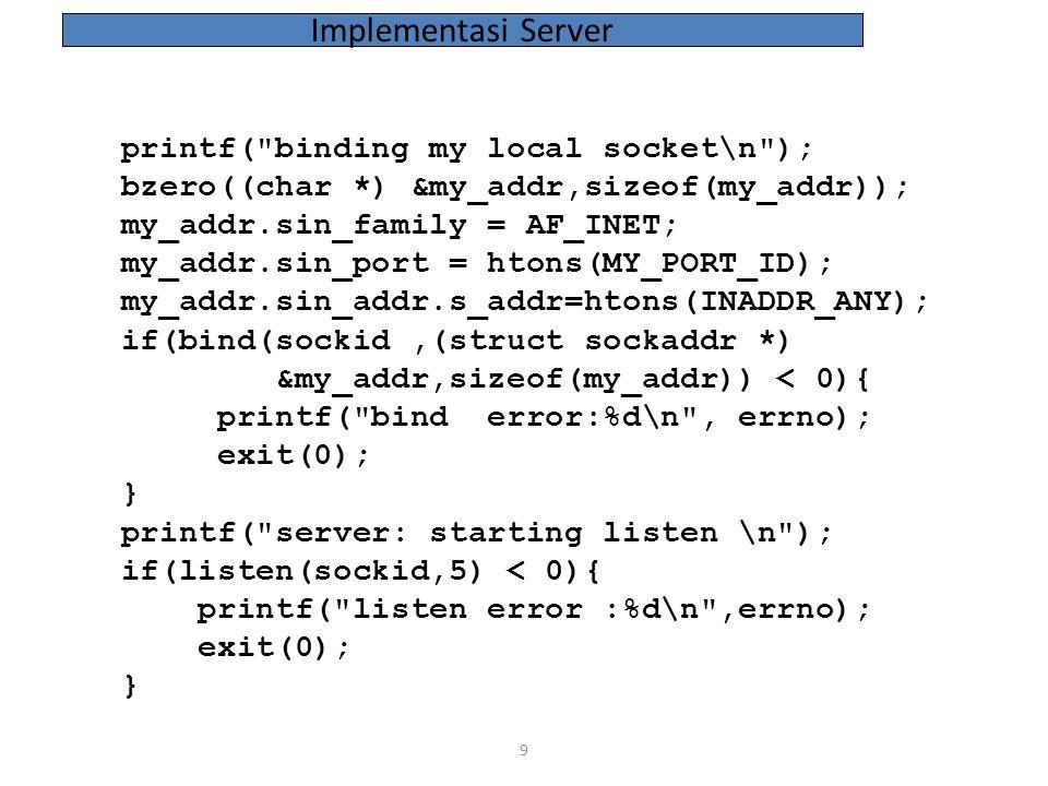 30 if((readn(sockid,(char *)&num_blks, sizeof(num_blks))) < 0){ printf( read error on nblocks :%d\n ,errno); exit(0); } num_blks = ntohs(num_blks); printf( server responded: %d blocks in file\n ,num_blks); ack = ACK; ack = htons(ack); if((writen(sockid,(char*)&ack,sizeof(ack)))<0){ printf( ack write error :%d\n ,errno); exit(0); } Implementasi Client