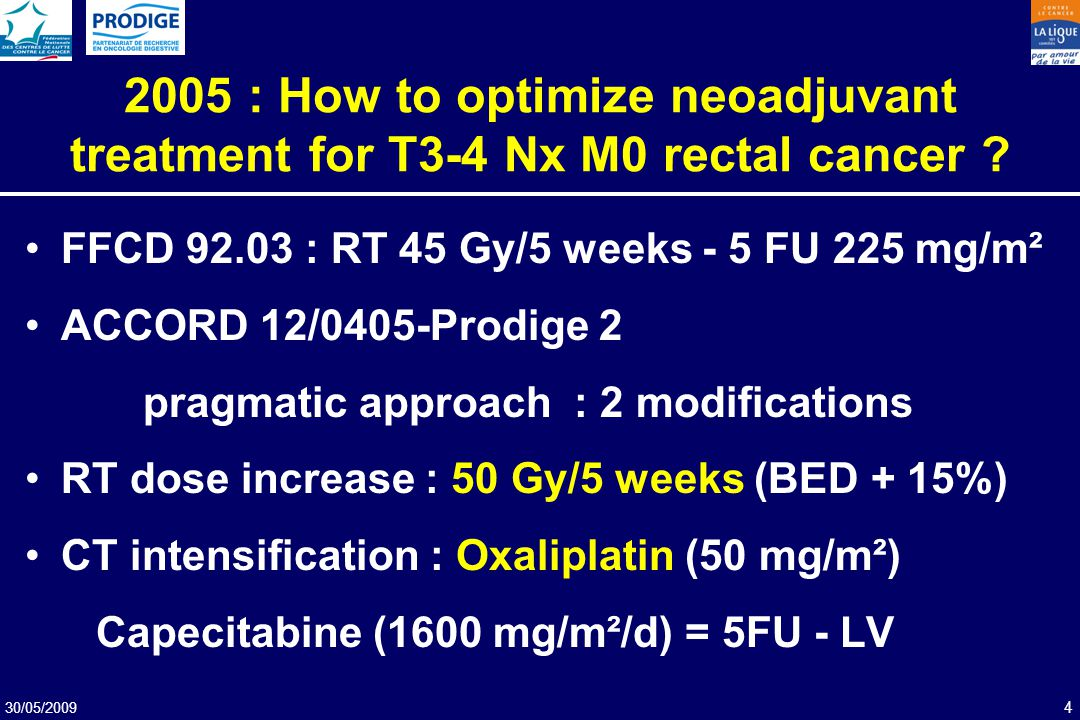 30/05/2009 4 2005 : How to optimize neoadjuvant treatment for T3-4 Nx M0 rectal cancer ? FFCD 92.03 : RT 45 Gy/5 weeks - 5 FU 225 mg/m² ACCORD 12/0405
