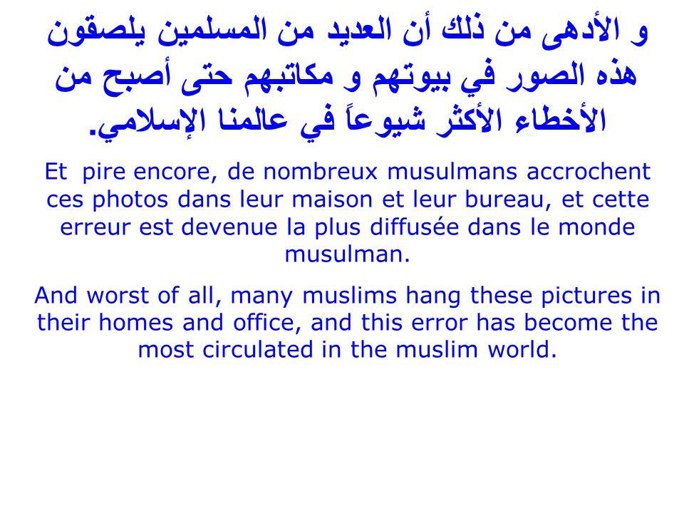 و الأدهى من ذلك أن العديد من المسلمين يلصقون هذه الصور في بيوتهم و مكاتبهم حتى أصبح من الأخطاء الأكثر شيوعاً في عالمنا الإسلامي.