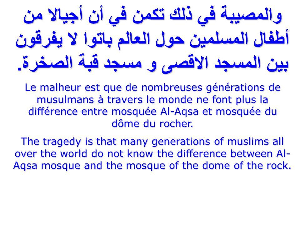 والمصيبة في ذلك تكمن في أن أجيالا من أطفال المسلمين حول العالم باتوا لا يفرقون بين المسجد الاقصى و مسجد قبة الصخرة.