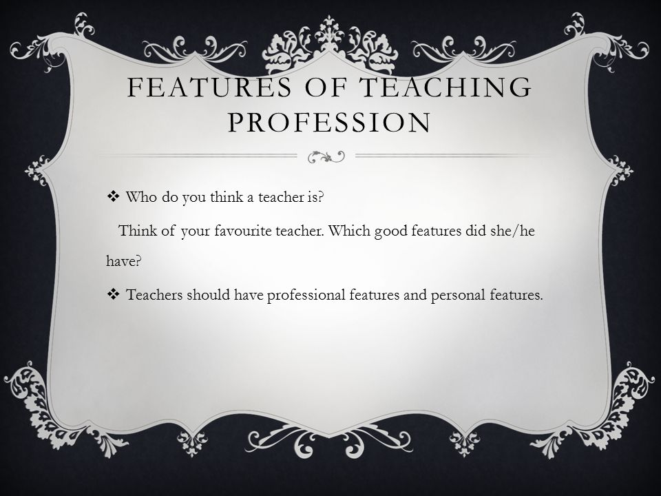 FEATURES OF TEACHING PROFESSION  Who do you think a teacher is.