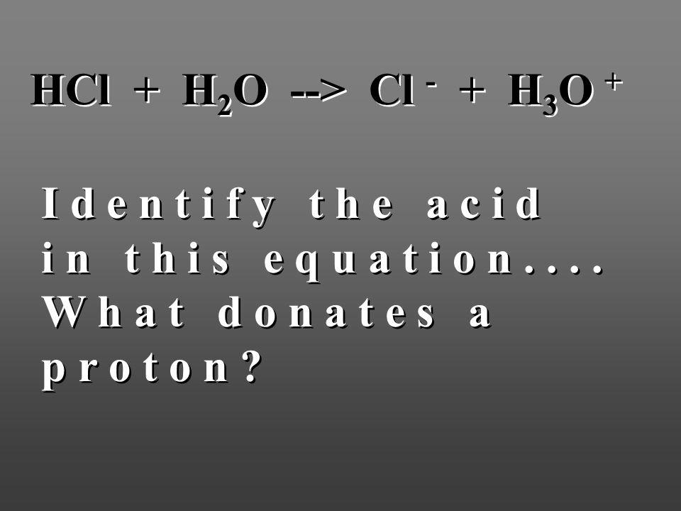 HCl + H 2 O --> Cl - + H 3 O + I d e n t i f y t h e a c i d i n t h i s e q u a t i o n.... W h a t d o n a t e s a p r o t o n ? I d e n t i f y t h