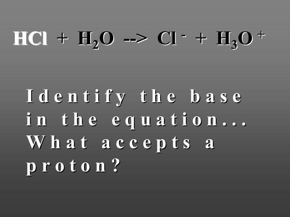 HCl + H 2 O --> Cl - + H 3 O + I d e n t i f y t h e b a s e i n t h e e q u a t i o n... W h a t a c c e p t s a p r o t o n ?