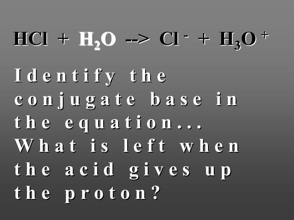 HCl + H 2 O --> Cl - + H 3 O + I d e n t i f y t h e c o n j u g a t e b a s e i n t h e e q u a t i o n... W h a t i s l e f t w h e n t h e a c i d