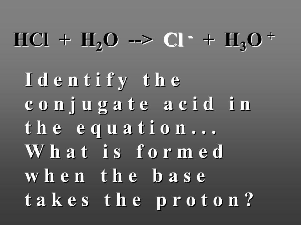 HCl + H 2 O --> Cl - + H 3 O + I d e n t i f y t h e c o n j u g a t e a c i d i n t h e e q u a t i o n... W h a t i s f o r m e d w h e n t h e b a