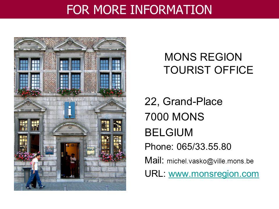 MONS REGION TOURIST OFFICE 22, Grand-Place 7000 MONS BELGIUM Phone: 065/33.55.80 Mail: michel.vasko@ville.mons.be URL: www.monsregion.comwww.monsregio