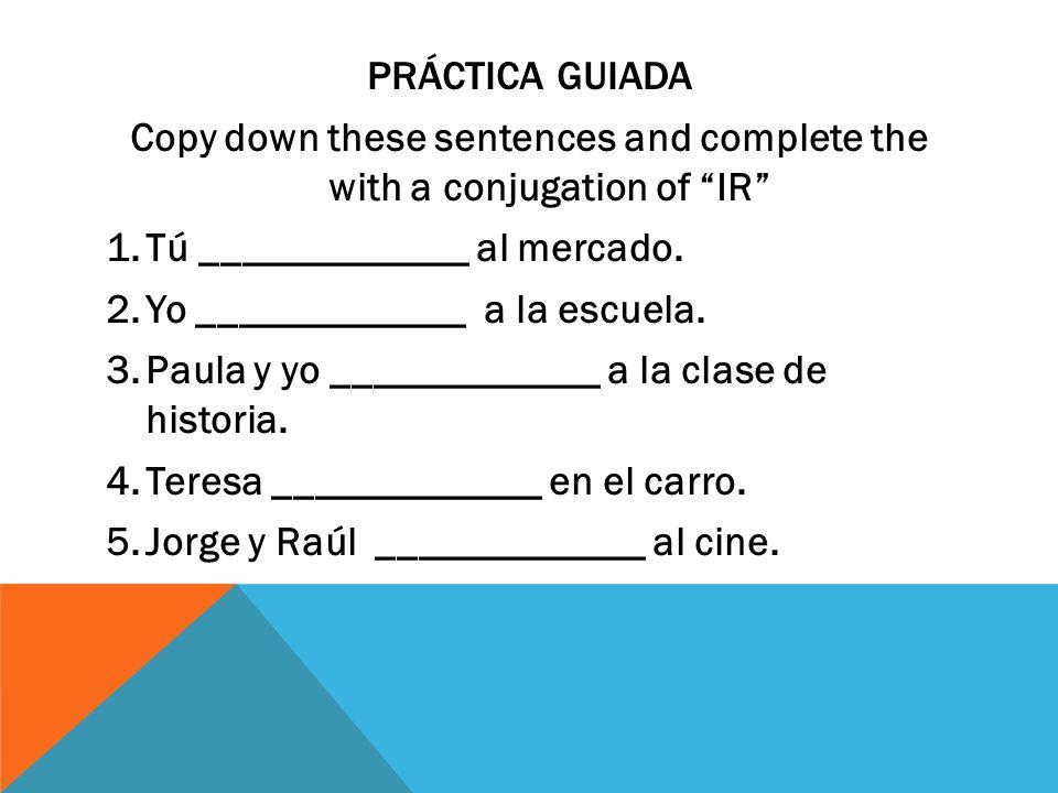 PRÁCTICA GUIADA Copy down these sentences and complete the with a conjugation of IR 1.Tú _____________ al mercado.