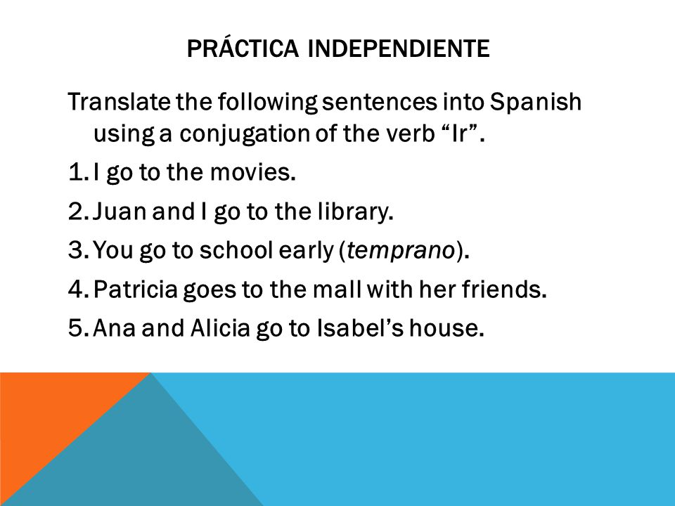 PRÁCTICA INDEPENDIENTE Translate the following sentences into Spanish using a conjugation of the verb Ir .