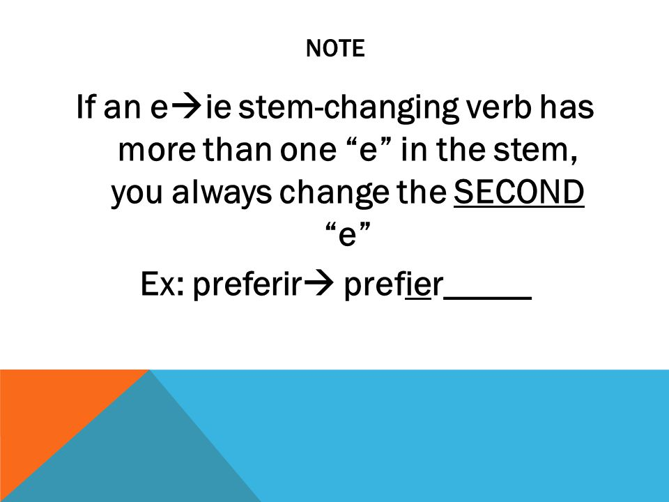 NOTE If an e  ie stem-changing verb has more than one e in the stem, you always change the SECOND e Ex: preferir  prefier_____