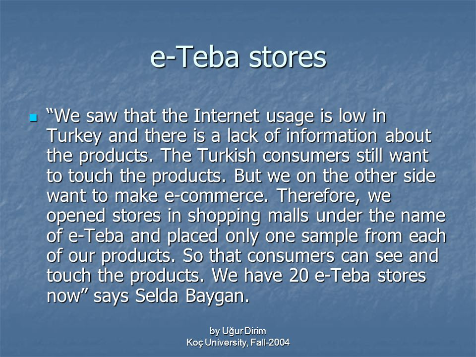 by Uğur Dirim Koç University, Fall-2004 e-Teba stores We saw that the Internet usage is low in Turkey and there is a lack of information about the products.