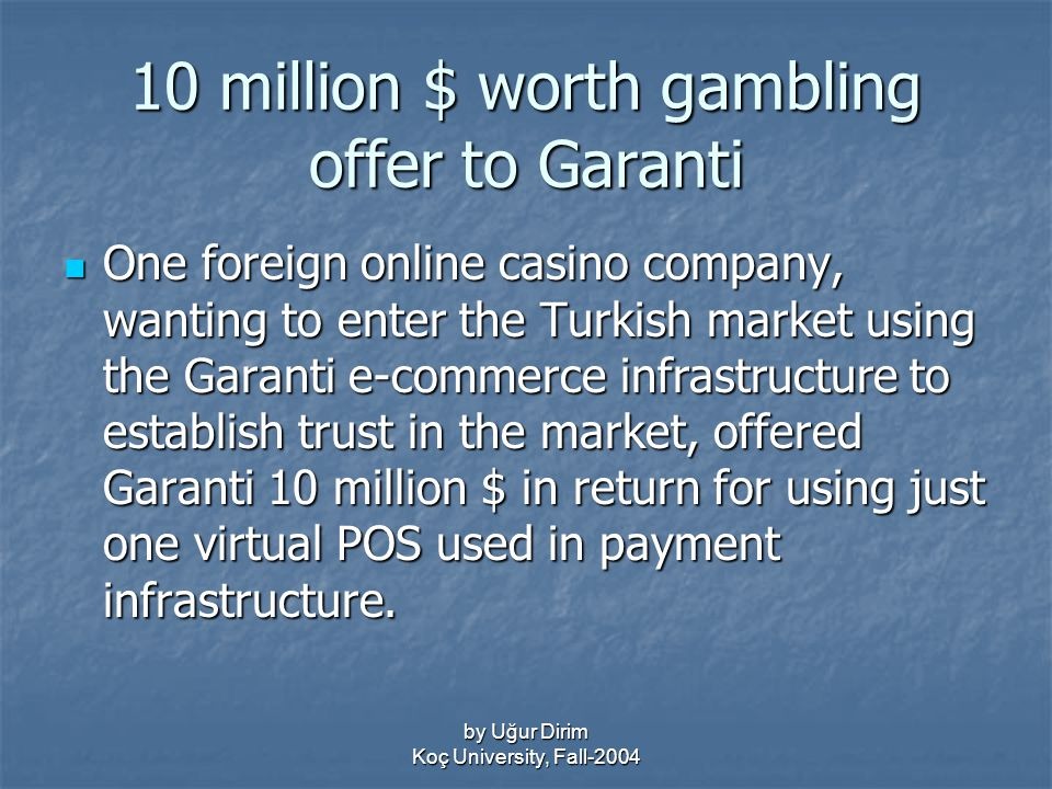 by Uğur Dirim Koç University, Fall-2004 10 million $ worth gambling offer to Garanti One foreign online casino company, wanting to enter the Turkish market using the Garanti e-commerce infrastructure to establish trust in the market, offered Garanti 10 million $ in return for using just one virtual POS used in payment infrastructure.