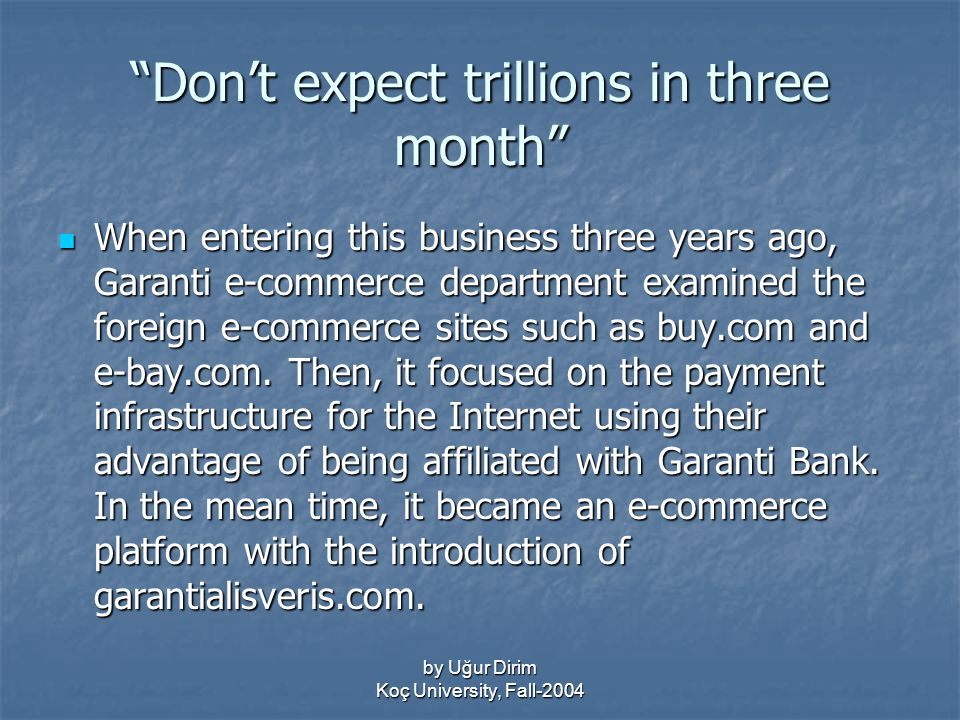 by Uğur Dirim Koç University, Fall-2004 Don't expect trillions in three month When entering this business three years ago, Garanti e-commerce department examined the foreign e-commerce sites such as buy.com and e-bay.com.