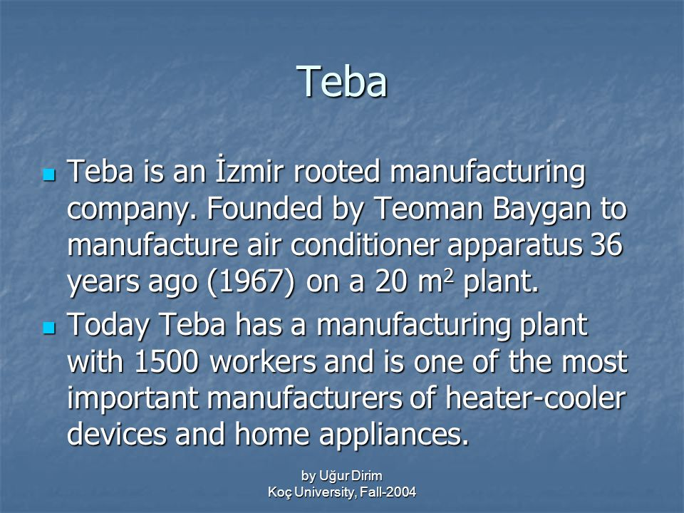 by Uğur Dirim Koç University, Fall-2004 Teba Teba is an İzmir rooted manufacturing company.