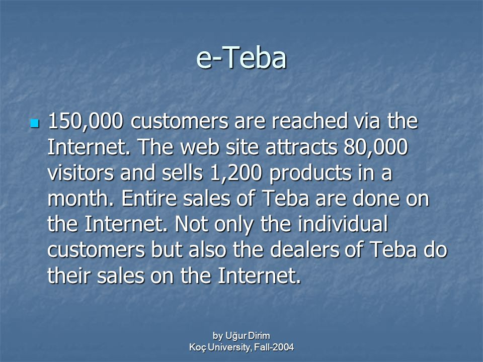 by Uğur Dirim Koç University, Fall-2004 e-Teba 150,000 customers are reached via the Internet.