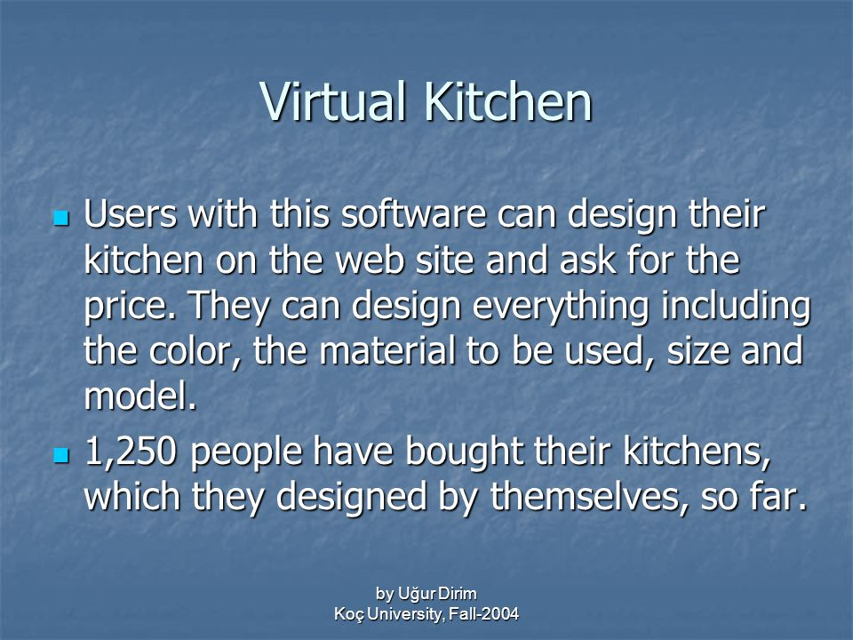 by Uğur Dirim Koç University, Fall-2004 Virtual Kitchen Users with this software can design their kitchen on the web site and ask for the price.
