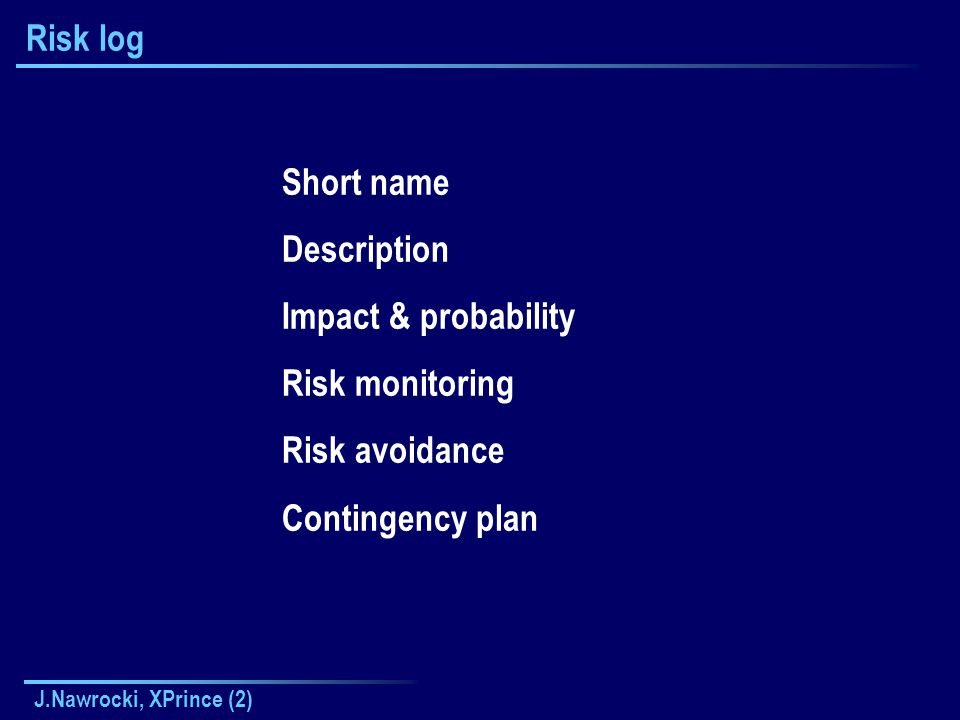 J.Nawrocki, XPrince (2) Risk log Short name Description Impact & probability Risk monitoring Risk avoidance Contingency plan