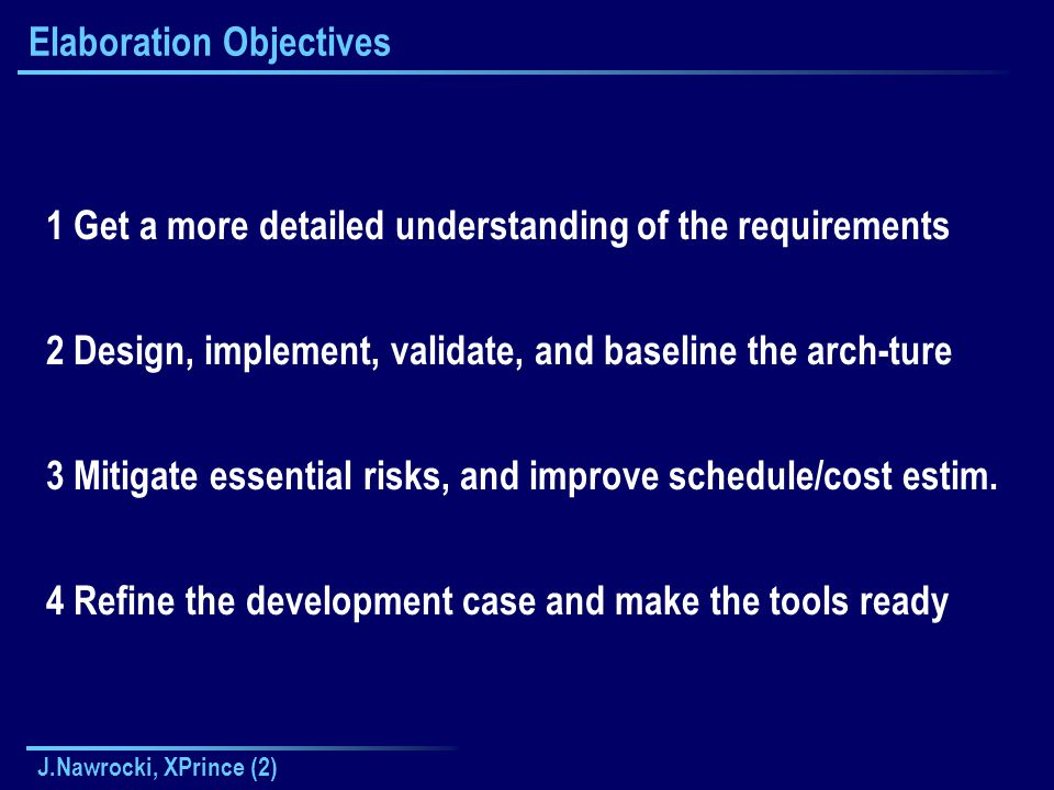 J.Nawrocki, XPrince (2) Elaboration Objectives 1 Get a more detailed understanding of the requirements 2 Design, implement, validate, and baseline the arch-ture 3 Mitigate essential risks, and improve schedule/cost estim.